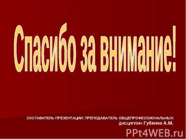 Спасибо за внимание! СОСТАВИТЕЛЬ ПРЕЗЕНТАЦИИ: ПРЕПОДАВАТЕЛЬ ОБЩЕПРОФЕССИОНАЛЬНЫХ ДИСЦИПЛИН Губенко А.М.