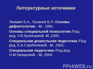 Литературные источникиЛапшин В.А., Пузанов Б.П. Основы дефектологии. –М., 1991.О