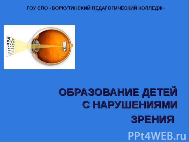 ГОУ СПО «ВОРКУТИНСКИЙ ПЕДАГОГИЧЕСКИЙ КОЛЛЕДЖ» Образование детей с нарушениями зрения