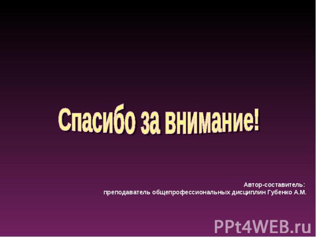 Спасибо за внимание!Автор-составитель: преподаватель общепрофессиональных дисциплин Губенко А.М.
