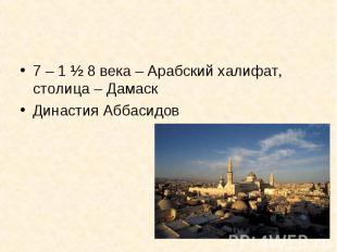 7 – 1 ½ 8 века – Арабский халифат, столица – ДамаскДинастия Аббасидов