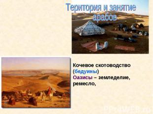 Територия и занятие арабовКочевое скотоводство (бедуины)Оазисы – земледелие, рем