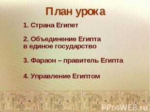 План урока1. Страна Египет2. Объединение Египта в единое государство3. Фараон –