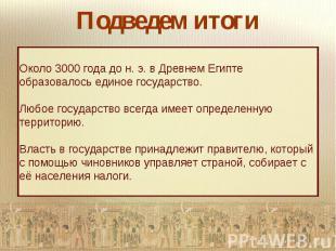 Подведем итогиОколо 3000 года до н. э. в Древнем Египте образовалось единое госу