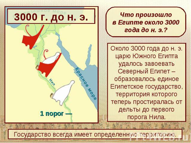 Что произошлов Египте около 3000 года до н. э.?Около 3000 года до н. э. царю Южного Египта удалось завоевать Северный Египет – образовалось единое Египетское государство, территория которого теперь простиралась от дельты до первого порога Нила.Госуд…