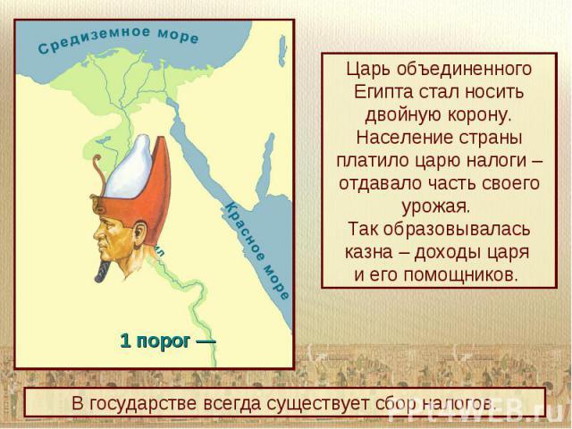 Царь объединенного Египта стал носить двойную корону. Население страны платило царю налоги – отдавало часть своего урожая. Так образовывалась казна – доходы царя и его помощников. В государстве всегда существует сбор налогов.