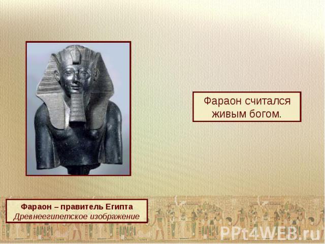 Фараон считался живым богом.Фараон – правитель ЕгиптаДревнеегипетское изображение