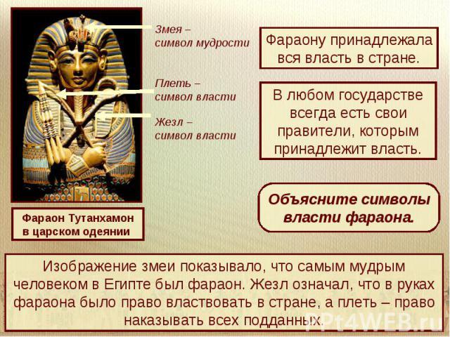 Фараону принадлежала вся власть в стране.В любом государстве всегда есть свои правители, которым принадлежит власть.Объясните символы власти фараона.Изображение змеи показывало, что самым мудрым человеком в Египте был фараон. Жезл означал, что в рук…