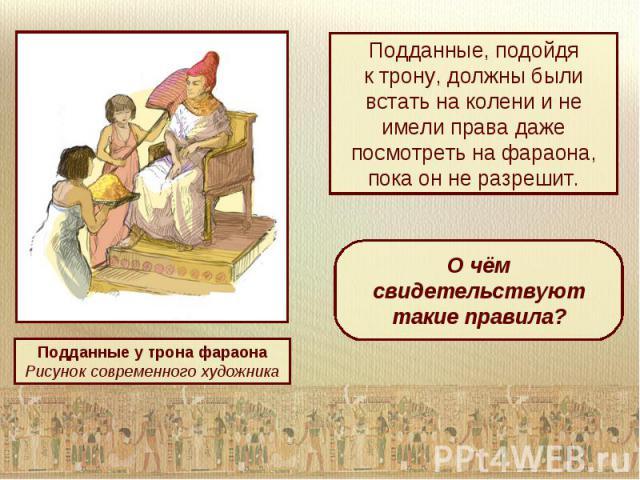 Подданные, подойдяк трону, должны были встать на колени и не имели права даже посмотреть на фараона, пока он не разрешит.О чём свидетельствуют такие правила?Подданные у трона фараонаРисунок современного художника
