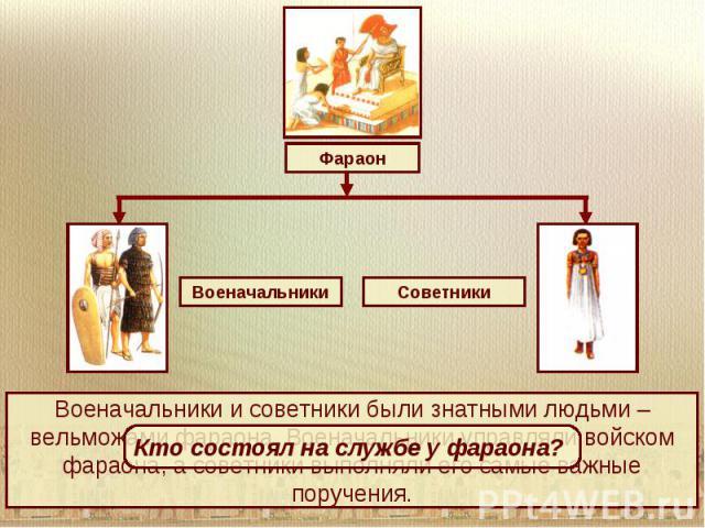 Военачальники и советники были знатными людьми – вельможами фараона. Военачальники управляли войском фараона, а советники выполняли его самые важные поручения.