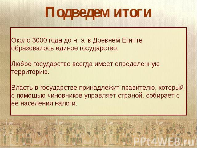 Подведем итогиОколо 3000 года до н. э. в Древнем Египте образовалось единое государство. Любое государство всегда имеет определенную территорию. Власть в государстве принадлежит правителю, который с помощью чиновников управляет страной, собирает с е…