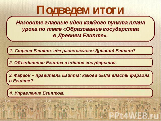 Подведем итогиНазовите главные идеи каждого пункта плана урока по теме «Образование государствав Древнем Египте».