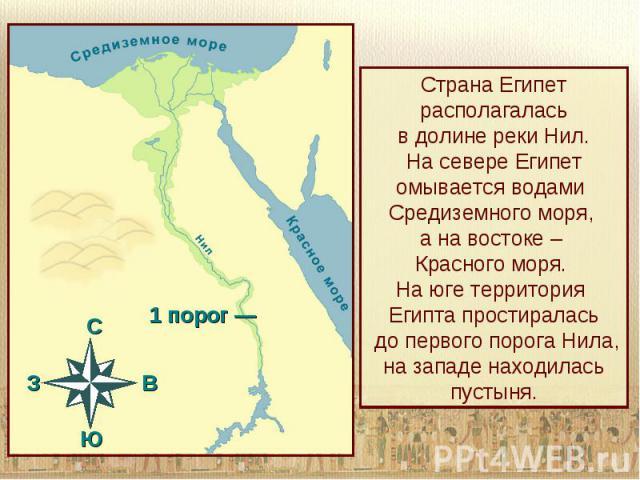 Страна Египет располагаласьв долине реки Нил.На севере Египет омывается водами Средиземного моря, а на востоке – Красного моря. На юге территория Египта простиралась до первого порога Нила, на западе находилась пустыня.