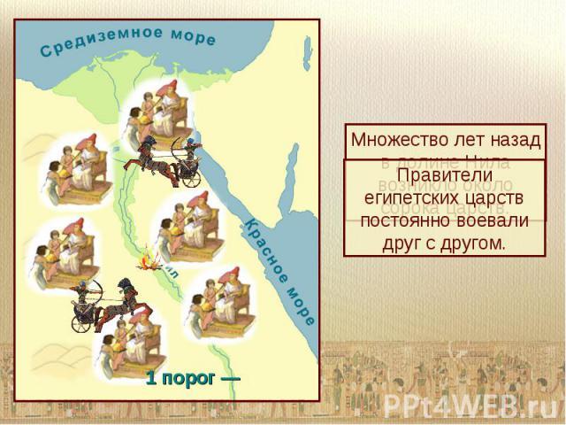 Множество лет назад в долине Нила возникло около сорока царств.Правители египетских царств постоянно воевали друг с другом.