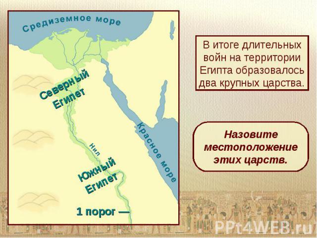 В итоге длительных войн на территории Египта образовалось два крупных царства.Назовите местоположение этих царств.