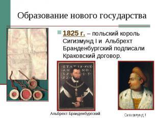 Образование нового государства 1825 г. – польский король Сигизмунд I и Альбрехт