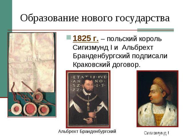 Образование нового государства 1825 г. – польский король Сигизмунд I и Альбрехт Бранденбургский подписали Краковский договор.