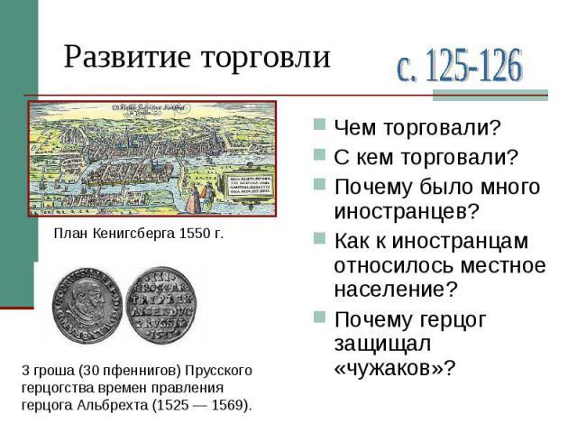 Развитие торговли3гроша (30пфеннигов) Прусского герцогства времен правления герцога Альбрехта (1525— 1569).Чем торговали?С кем торговали?Почему было много иностранцев?Как к иностранцам относилось местное население?Почему герцог защищал «чужаков»?