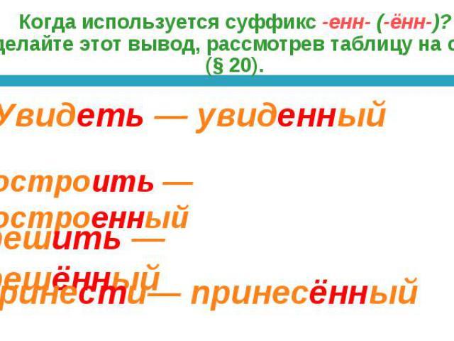 Когда используется суффикс -енн- (-ённ-)? Сделайте этот вывод, рассмотрев таблицу на с. 40 (§ 20).