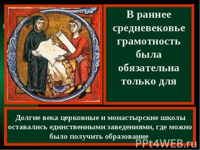 В раннее средневековье грамотность была обязательна только длядуховенства Долгие века церковные и монастырские школы оставались единственными заведениями, где можно было получить образование