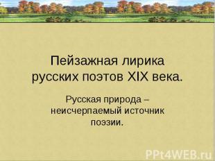 Пейзажная лирикарусских поэтов ХIХ века. Русская природа – неисчерпаемый источни