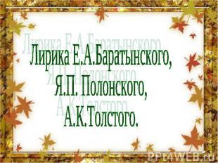 Лирика Е.А.Баратынского,Я.П. Полонского,А.К.Толстого.