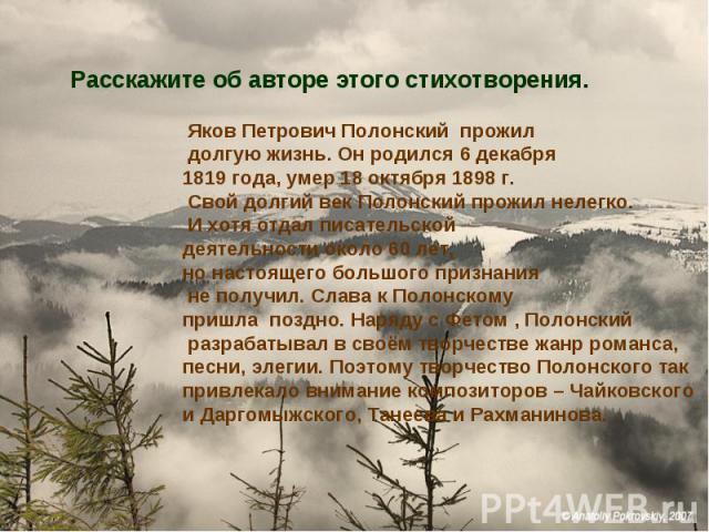 Расскажите об авторе этого стихотворения. Яков Петрович Полонский прожил долгую жизнь. Он родился 6 декабря 1819 года, умер 18 октября 1898 г. Свой долгий век Полонский прожил нелегко. И хотя отдал писательской деятельности около 60 лет, но настояще…