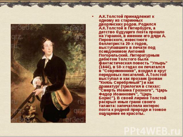 А.К.Толстой принадлежит к одному из старинных дворянских родов. Родился А.К.Толстой в Петербурге, а детство будущего поэта прошло на Украине, в имении его дяди А. Перовского, известного беллетриста 20-х годов, выступавшего в печати под псевдонимом А…