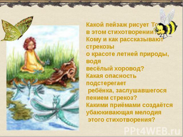 Какой пейзаж рисует Толстойв этом стихотворении?Кому и как рассказывают стрекозыо красоте летней природы, водявесёлый хоровод?Какая опасность подстерегает ребёнка, заслушавшегося пением стрекоз?Какими приёмами создаётся убаюкивающая мелодия этого ст…