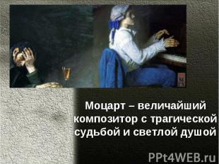Моцарт – величайший композитор с трагической судьбой и светлой душой