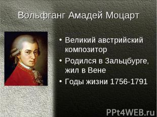 Вольфганг Амадей МоцартВеликий австрийский композиторРодился в Зальцбурге, жил в