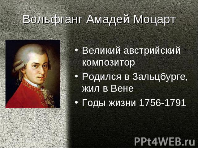 Вольфганг Амадей МоцартВеликий австрийский композиторРодился в Зальцбурге, жил в Вене Годы жизни 1756-1791