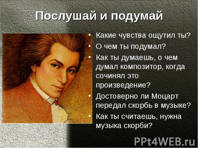 Послушай и подумайКакие чувства ощутил ты?О чем ты подумал?Как ты думаешь, о чем думал композитор, когда сочинял это произведение?Достоверно ли Моцарт передал скорбь в музыке?Как ты считаешь, нужна музыка скорби?