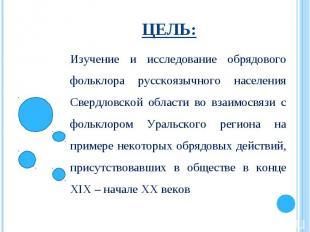 Цель:Изучение и исследование обрядового фольклора русскоязычного населения Сверд