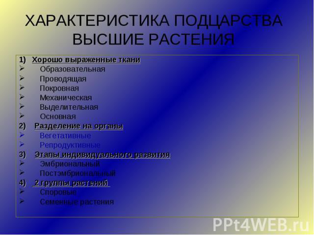ХАРАКТЕРИСТИКА ПОДЦАРСТВА ВЫСШИЕ РАСТЕНИЯ1) Хорошо выраженные тканиОбразовательнаяПроводящаяПокровнаяМеханическаяВыделительнаяОсновная2) Разделение на органыВегетативные Репродуктивные3) Этапы индивидуального развитияЭмбриональныйПостэмбриональный4)…