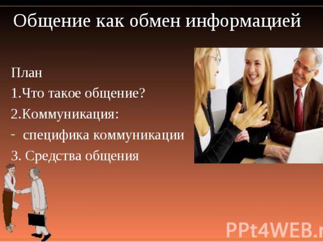 Общение как обмен информацией План 1.Что такое общение? 2.Коммуникация:специфика коммуникации 3. Средства общения