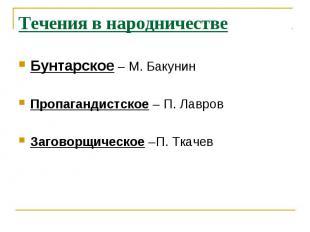 Течения в народничествеБунтарское – М. БакунинПропагандистское – П. ЛавровЗагово