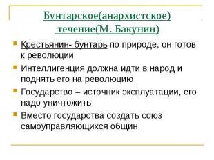 Бунтарское(анархистское) течение(М. Бакунин)Крестьянин- бунтарь по природе, он г