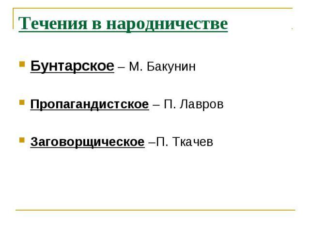Течения в народничествеБунтарское – М. БакунинПропагандистское – П. ЛавровЗаговорщическое –П. Ткачев
