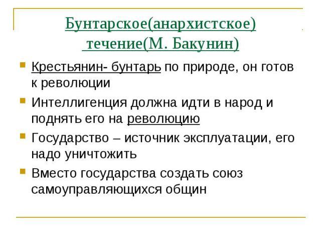 Бунтарское(анархистское) течение(М. Бакунин)Крестьянин- бунтарь по природе, он готов к революцииИнтеллигенция должна идти в народ и поднять его на революциюГосударство – источник эксплуатации, его надо уничтожитьВместо государства создать союз самоу…