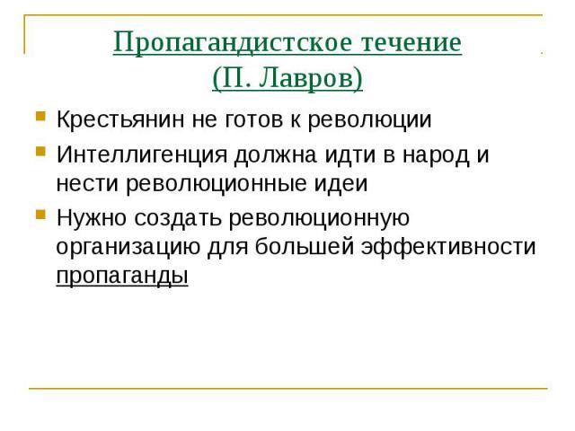 Пропагандистское течение(П. Лавров)Крестьянин не готов к революцииИнтеллигенция должна идти в народ и нести революционные идеиНужно создать революционную организацию для большей эффективности пропаганды