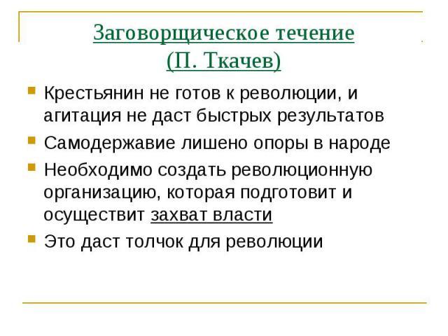 Заговорщическое течение(П. Ткачев)Крестьянин не готов к революции, и агитация не даст быстрых результатовСамодержавие лишено опоры в народеНеобходимо создать революционную организацию, которая подготовит и осуществит захват властиЭто даст толчок для…