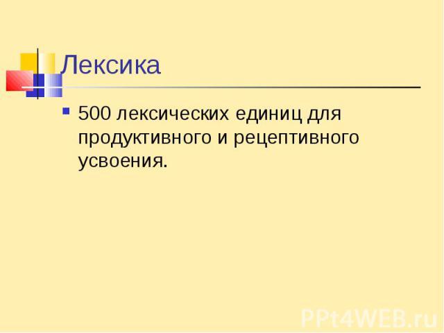 Лексика500 лексических единиц для продуктивного и рецептивного усвоения.