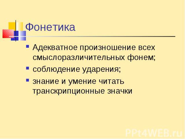 ФонетикаАдекватное произношение всех смыслоразличительных фонем;соблюдение ударения; знание и умение читать транскрипционные значки