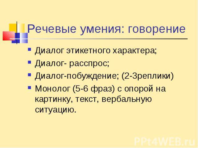 Речевые умения: говорениеДиалог этикетного характера;Диалог- расспрос;Диалог-побуждение; (2-3реплики)Монолог (5-6 фраз) с опорой на картинку, текст, вербальную ситуацию.