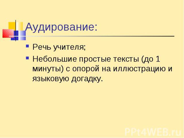 Аудирование:Речь учителя;Небольшие простые тексты (до 1 минуты) с опорой на иллюстрацию и языковую догадку.