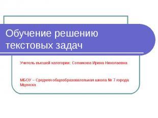 Обучение решению текстовых задач Учитель высшей категории: Сотникова Ирина Никол