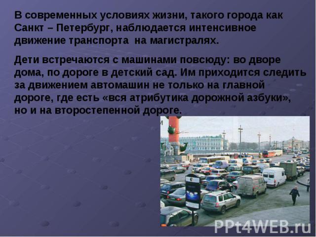 В современных условиях жизни, такого города как Санкт – Петербург, наблюдается интенсивное движение транспорта на магистралях. Дети встречаются с машинами повсюду: во дворе дома, по дороге в детский сад. Им приходится следить за движением автомашин …