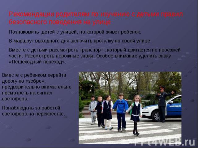 Рекомендации родителям по изучению с детьми правил безопасного поведения на улицеПознакомить детей с улицей, на которой живет ребенок.В маршрут выходного дня включить прогулку по своей улице.Вместе с детьми рассмотреть транспорт , который двигается …