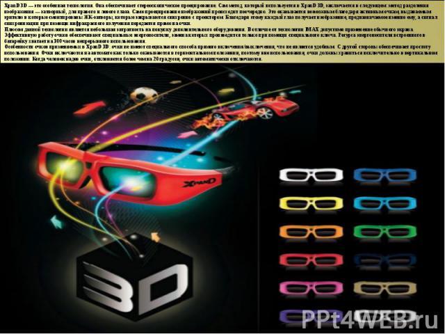 XpanD 3D — это особенная технология. Она обеспечивает стереоскопическое проецирование. Сам метод, который используется в XpanD 3D, заключается в следующем: метод разделения изображения — затворный, для правого и левого глаза. Само проецирование изоб…